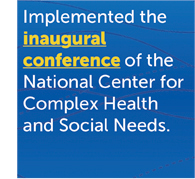Implemented the inaugural conference of the National Center for Complex Health and Social Needs