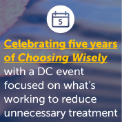 Celebrating five years of Choosing Wisely with a DC event focused on what's working to reduce unnecessary treatment
