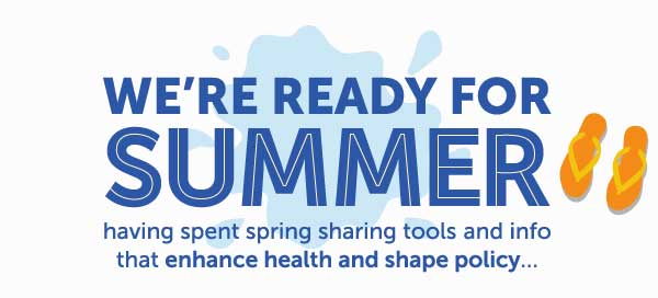 We're ready for summer.. having spent spring sharing tools and info that enhance health and shape policy..